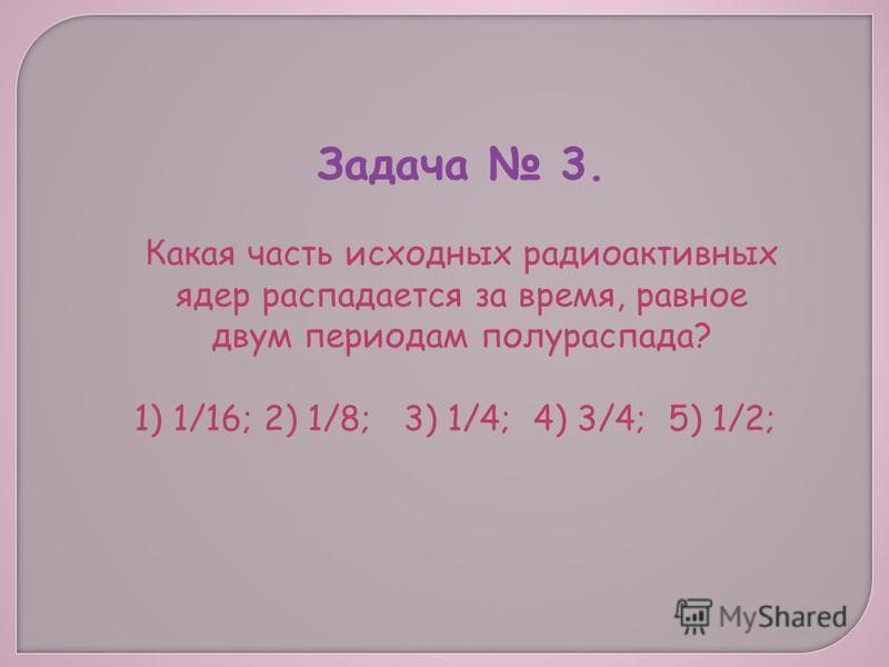 Задача 3. Какая часть исходных радиоактивных ядер распадается за время, равное двум периодам полураспада? 1) 1/16; 2) 1/8; 3) 1/4; 4) 3/4; 5) 1/2;