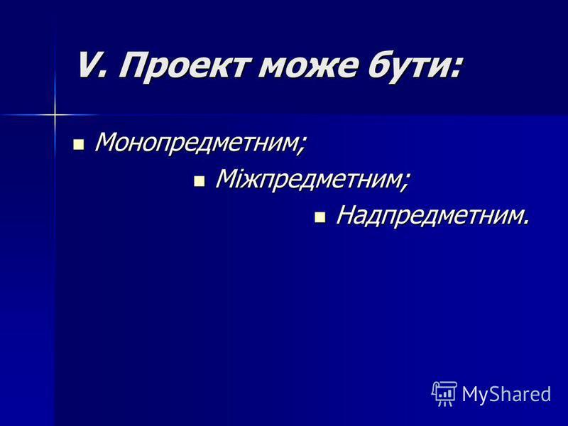 V. Проект може бути: Монопредметним; Монопредметним; Міжпредметним; Міжпредметним; Надпредметним. Надпредметним.