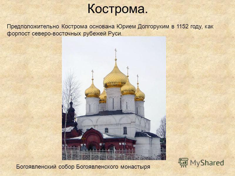 Кострома. Богоявленский собор Богоявленского монастыря Предположительно Кострома основана Юрием Долгоруким в 1152 году, как форпост северо-восточных рубежей Руси.