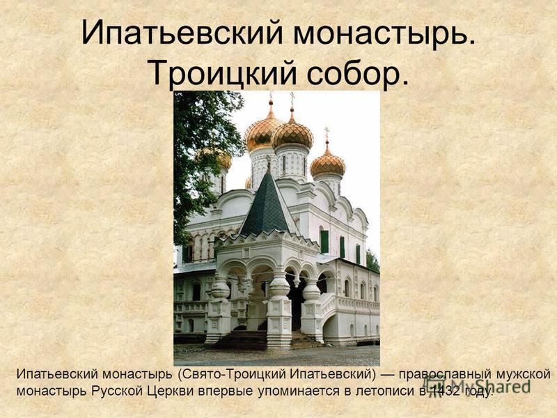 Ипатьевский монастырь. Троицкий собор. Ипатьевский монастырь (Свято-Троицкий Ипатьевский) православный мужской монастырь Русской Церкви впервые упоминается в летописи в 1432 году.