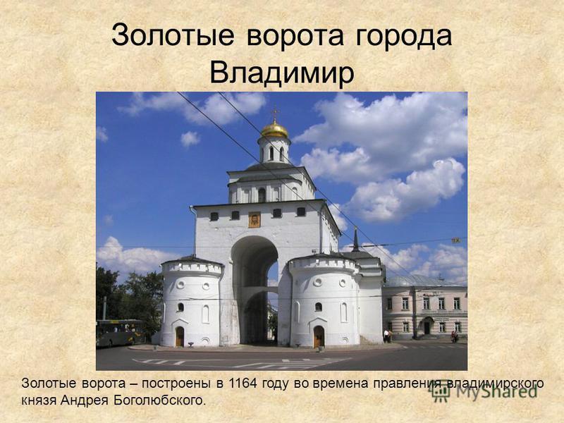 Золотые ворота города Владимир Золотые ворота – построены в 1164 году во времена правления владимирского князя Андрея Боголюбского.