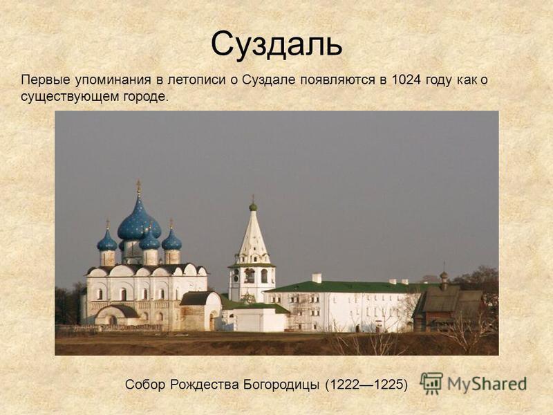 Суздаль Собор Рождества Богородицы (12221225) Первые упоминания в летописи о Суздале появляются в 1024 году как о существующем городе.