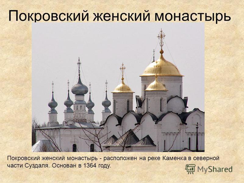 Покровский женский монастырь Покровский женский монастырь - расположен на реке Каменка в северной части Суздаля. Основан в 1364 году.