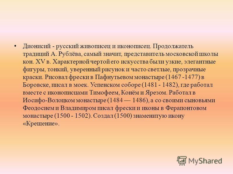 Дионисий - русский живописец и иконописец. Продолжатель традиций А. Рублёва, самый значит, представитель московской школы кон. XV в. Характерной чертой его искусства были узкие, элегантные фигуры, тонкий, уверенный рисунок и часто светлые, прозрачные
