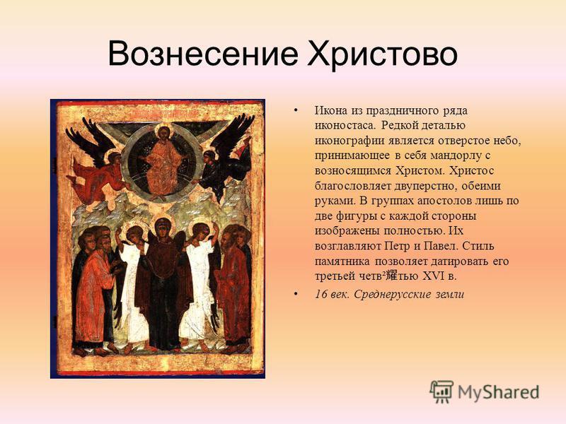 Вознесение Христово Икона из праздничного ряда иконостаса. Редкой деталью иконографии является отверстое небо, принимающее в себя мандорлу с возносящимся Христом. Христос благословляет двуперстно, обеими руками. В группах апостолов лишь по две фигуры