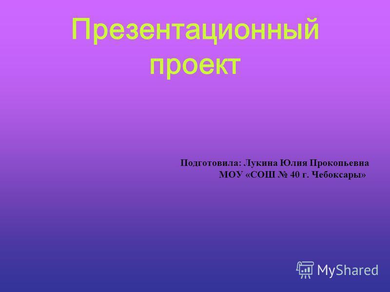 Презентационный проект Подготовила: Лукина Юлия Прокопьевна МОУ «СОШ 40 г. Чебоксары»