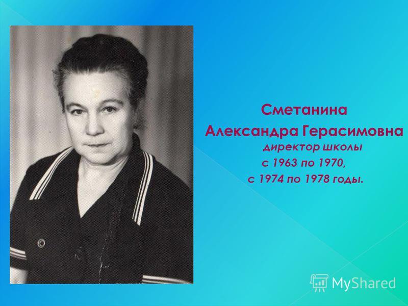 Сметанина Александра Герасимовна директор школы с 1963 по 1970, с 1974 по 1978 годы.