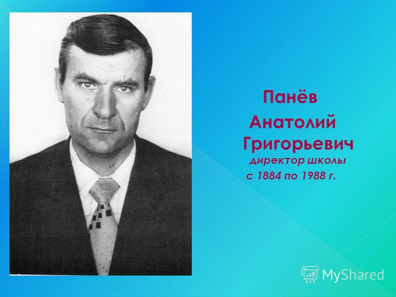 Панёв Анатолий Григорьевич директор школы с 1884 по 1988 г.