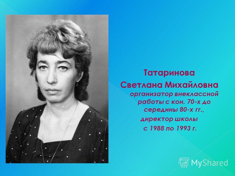 Татаринова Светлана Михайловна организатор внеклассной работы с кон. 70-х до середины 80-х гг., директор школы с 1988 по 1993 г.