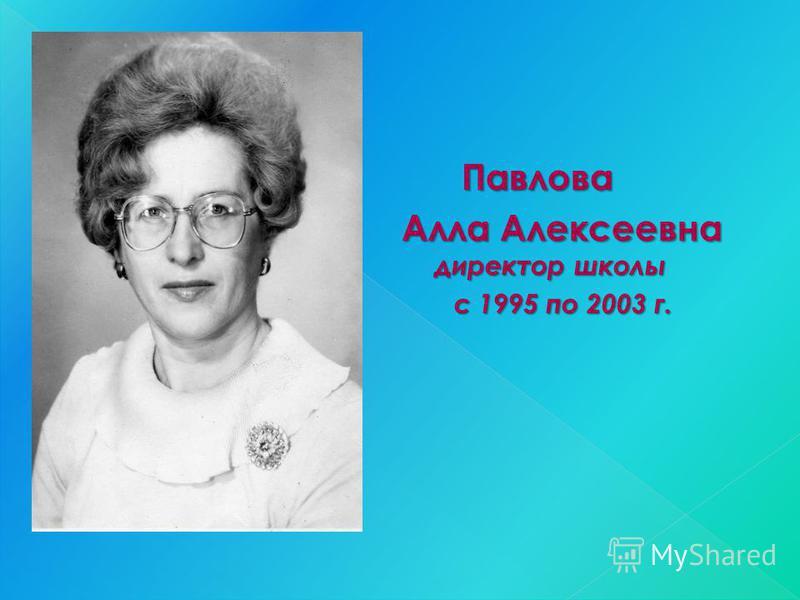 Павлова Павлова Алла Алексеевна директор школы с 1995 по 2003 г. с 1995 по 2003 г.