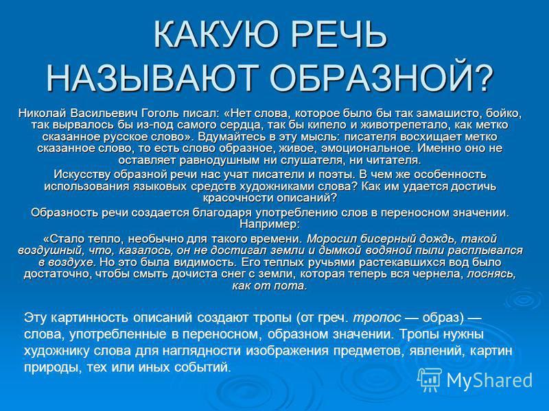 КАКУЮ РЕЧЬ НАЗЫВАЮТ ОБРАЗНОЙ? Николай Васильевич Гоголь писал: «Нет слова, которое было бы так замашисто, бойко, так вырвалось бы из-под самого сердца, так бы кипело и животрепетало, как метко сказанное русское слово». Вдумайтесь в эту мысль: писател