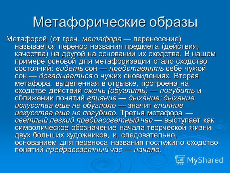 Метафорические образы Метафорой (от греч. метафора перенесение) называется перенос названия предмета (действия, качества) на другой на основании их сходства. В нашем примере основой для метафоризации стало сходство состояний: видеть сон представлять