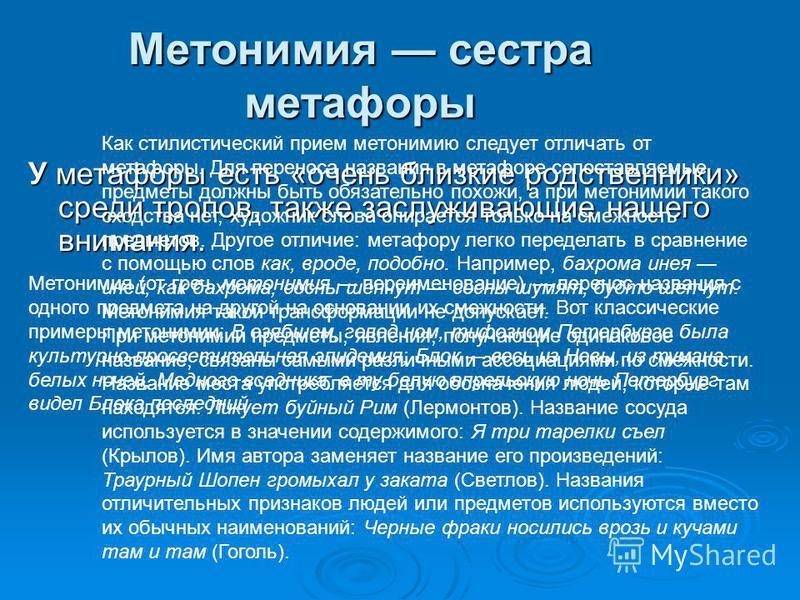 Метонимия сестра метафоры У метафоры есть «очень близкие родственники» среди тропов, также заслуживающие нашего внимания. Метонимия (от греч. метонимия переименованние) перенос названия с одного предмета на другой на основании их смежности. Вот класс