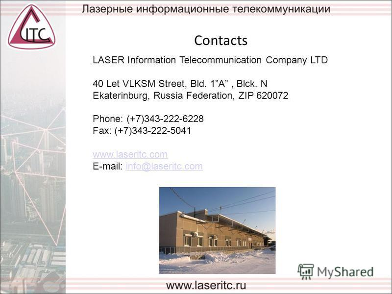 Contacts LASER Information Telecommunication Company LTD 40 Let VLKSM Street, Bld. 1A, Blck. N Ekaterinburg, Russia Federation, ZIP 620072 Phone: (+7)343-222-6228 Fax: (+7)343-222-5041 www.laseritc.com E-mail: info@laseritc.cominfo@laseritc.com