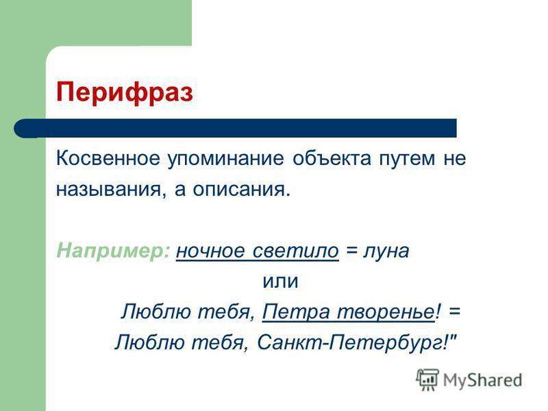 Перифраз Косвенное упоминание объекта путем не называния, а описания. Например: ночное светило = луна или Люблю тебя, Петра творенье! = Люблю тебя, Санкт-Петербург!
