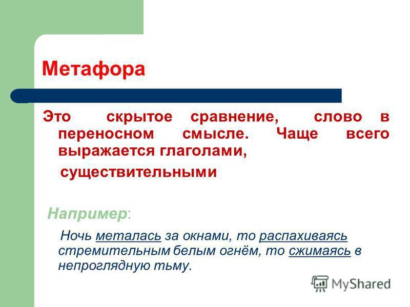 Метафора Это скрытое сравнение, слово в переносном смысле. Чаще всего выражается глаголами, существительными Например: Ночь металась за окнами, то распахиваясь стремительным белым огнём, то сжимаясь в непроглядную тьму.