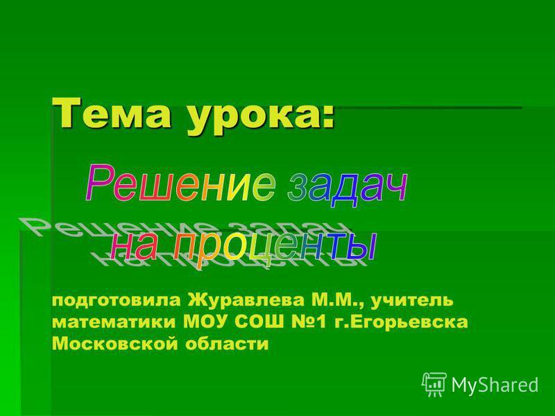 Тема урока: Тема урока: подготовила Журавлева М.М., учитель математики МОУ СОШ 1 г.Егорьевска Московской области