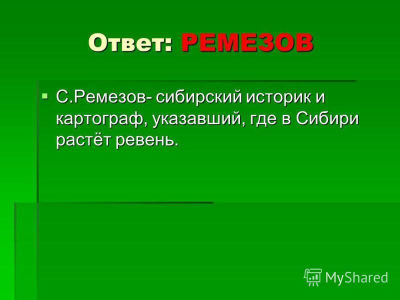 Ответ: РЕМЕЗОВ С.Ремезов- сибирский историк и картограф, указавший, где в Сибири растёт ревень. С.Ремезов- сибирский историк и картограф, указавший, где в Сибири растёт ревень.