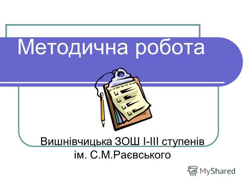 Методична робота Вишнівчицька ЗОШ І-ІІІ ступенів ім. С.М.Раєвського
