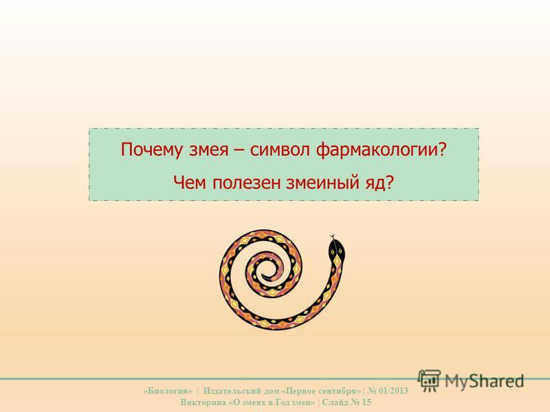 Почему змея – символ фармакологии? Чем полезен змеиный яд? «Биология» | Издательский дом «Первое сентября» | 01/2013 Викторина «О змеях в Год змеи» | Слайд 15