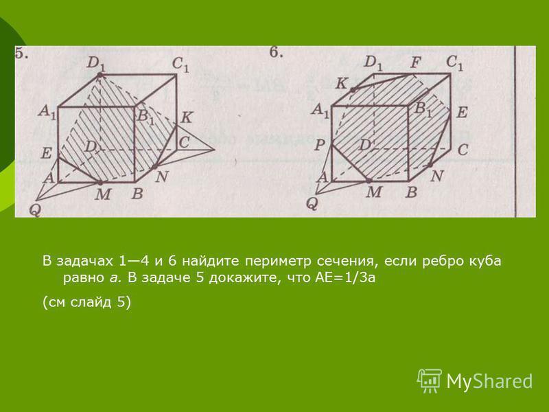 В задачах 14 и 6 найдите периметр сечения, если ребро куба равно а. В задаче 5 докажите, что АЕ=1/3 а (см слайд 5)