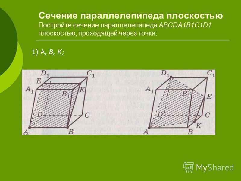 Сечение параллелепипеда плоскостью Постройте сечение параллелепипеда ABCDA1B1C1D1 плоскостью, проходящей через точки: 1) А, В, К;