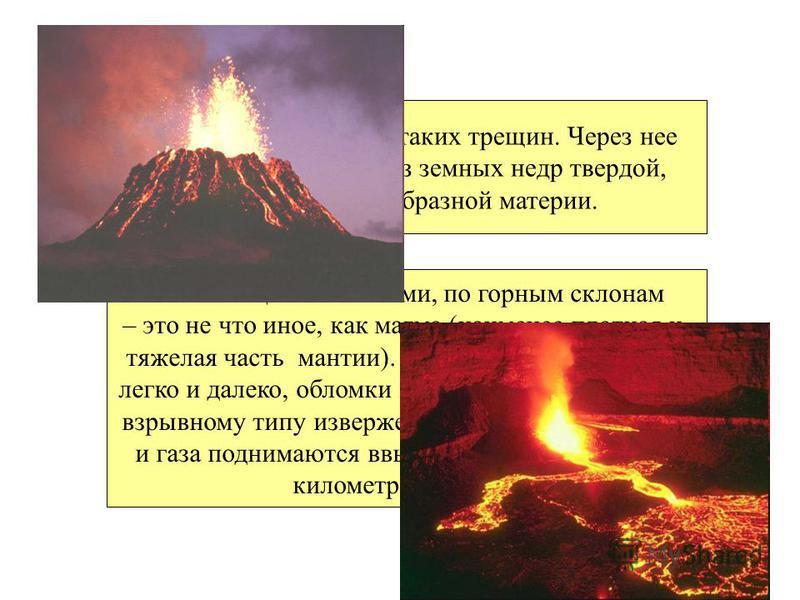 Вулкан – это одна из таких трещин. Через нее происходит выброс из земных недр твердой, жидкой и газообразной материи. Лава льющаяся потоками, по горным склонам – это не что иное, как магма (наименее плотная и тяжелая часть мантии). Жидкая лава растек
