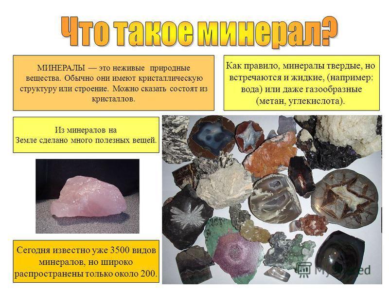 Сегодня известно уже 3500 видов минералов, но широко распространены только около 200. Как правило, минералы твердые, но встречаются и жидкие, (например: вода) или даже газообразные (метан, углекислота). МИНЕРАЛЫ это неживые природные вещества. Обычно