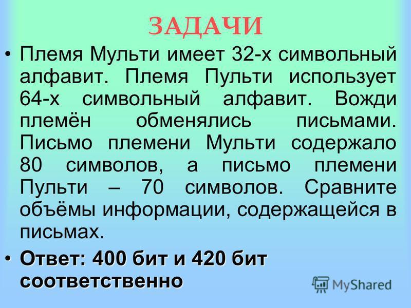 ЗАДАЧИ Алфавит племени Мульти состоит из 8 букв. Какое количество информации несёт одна буква этого алфавита? Ответ: 3 бита.Ответ: 3 бита. Сообщение, записанное буквами 64-х символьного алфавита, содержит 20 символов. Какой информационный объём оно н