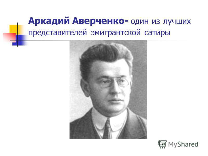 Аркадий Аверченко- один из лучших представителей эмигрантской сатиры