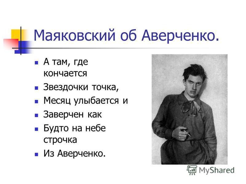 Маяковский об Аверченко. А там, где кончается Звездочки точка, Месяц улыбается и Заверчен как Будто на небе строчка Из Аверченко.