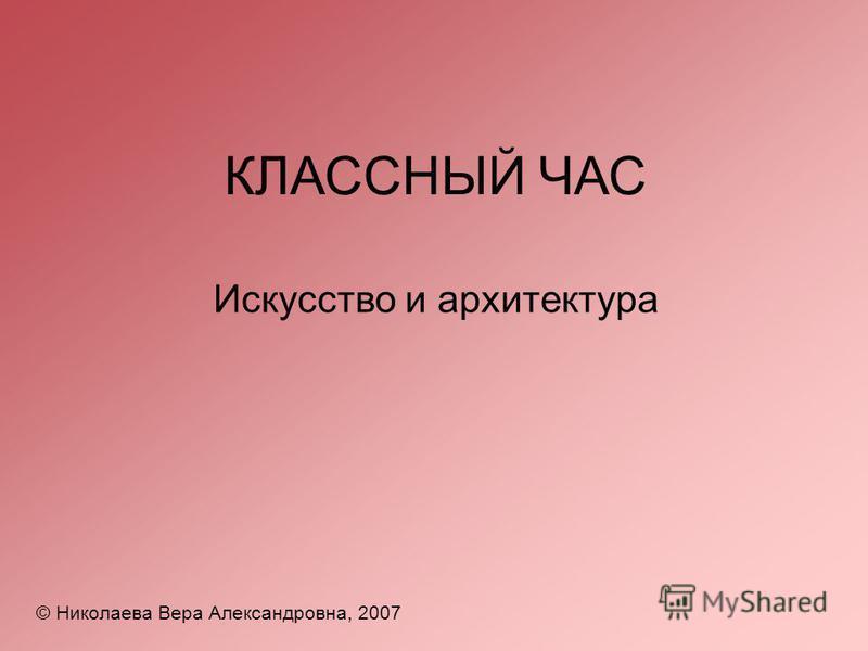 КЛАССНЫЙ ЧАС © Николаева Вера Александровна, 2007 Искусство и архитектура