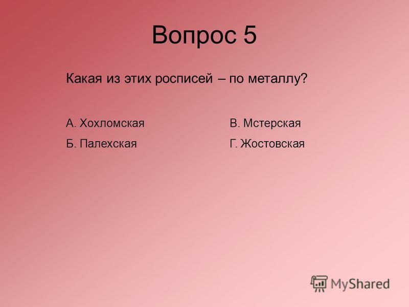 Вопрос 5 Какая из этих росписей – по металлу? А. Хохломская В. Мстерская Б. Палехская Г. Жостовская