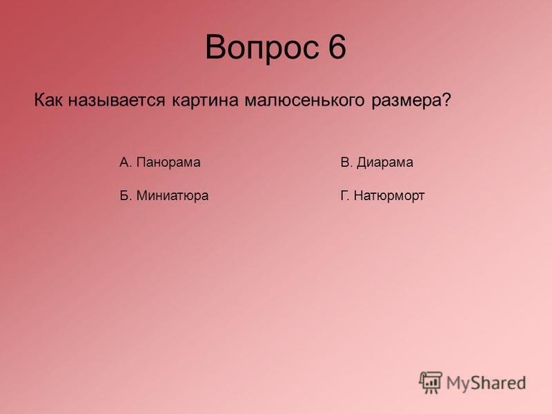 Вопрос 6 Как называется картина малюсенького размера? А. Панорама В. Диарама Б. Миниатюра Г. Натюрморт