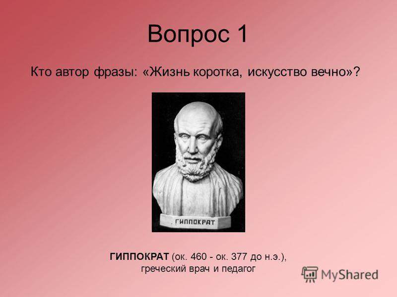 Вопрос 1 Кто автор фразы: «Жизнь коротка, искусство вечно»? ГИППОКРАТ (ок. 460 - ок. 377 до н.э.), греческий врач и педагог