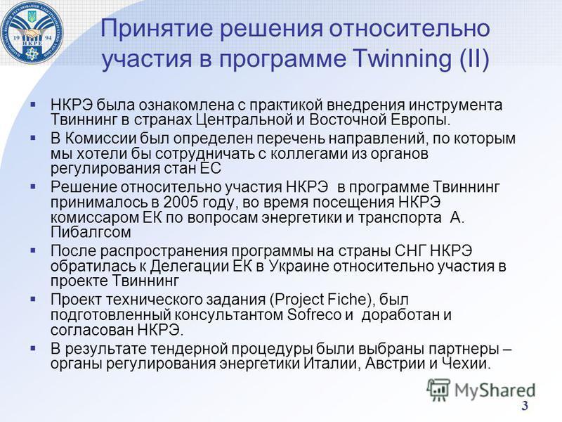 3 Принятие решения относительно участия в программе Twinning (II) НКРЭ была ознакомлена с практикой внедрения инструмента Твиннинг в странах Центральной и Восточной Европы. В Комиссии был определен перечень направлений, по которым мы хотели бы сотруд
