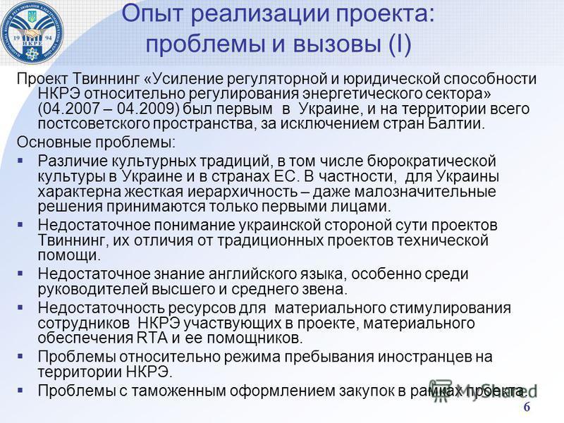 6 Опыт реализации проекта: проблемы и вызовы (І) Проект Твиннинг «Усиление регуляторной и юридической способности НКРЭ относительно регулирования энергетического сектора» (04.2007 – 04.2009) был первым в Украине, и на территории всего постсоветского