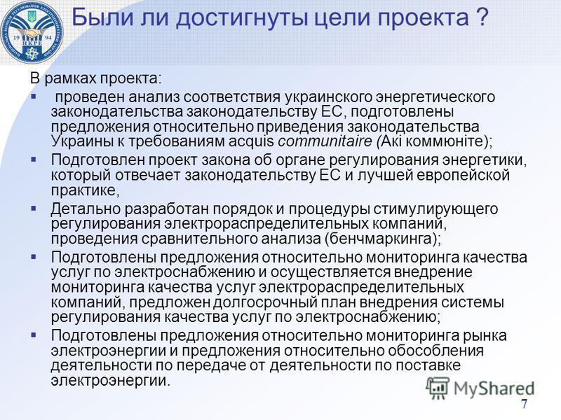 7 Были ли достигнуты цели проекта ? В рамках проекта: проведен анализ соответствия украинского энергетического законодательства законодательству ЕС, подготовлены предложения относительно приведения законодательства Украины к требованиям acquis commun