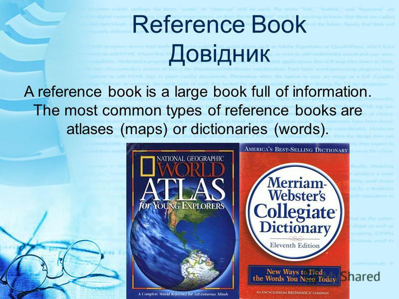 Reference Book Довідник A reference book is a large book full of information. The most common types of reference books are atlases (maps) or dictionaries (words).