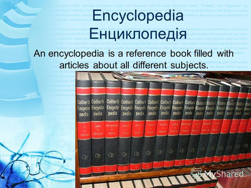 Encyclopedia Енциклопедія An encyclopedia is a reference book filled with articles about all different subjects.