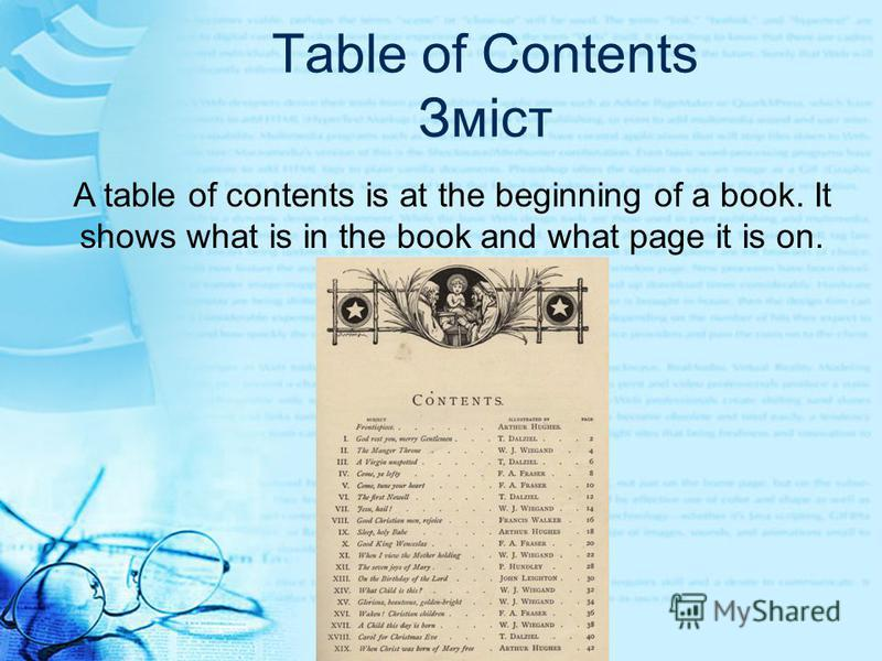 Table of Contents Зміст A table of contents is at the beginning of a book. It shows what is in the book and what page it is on.