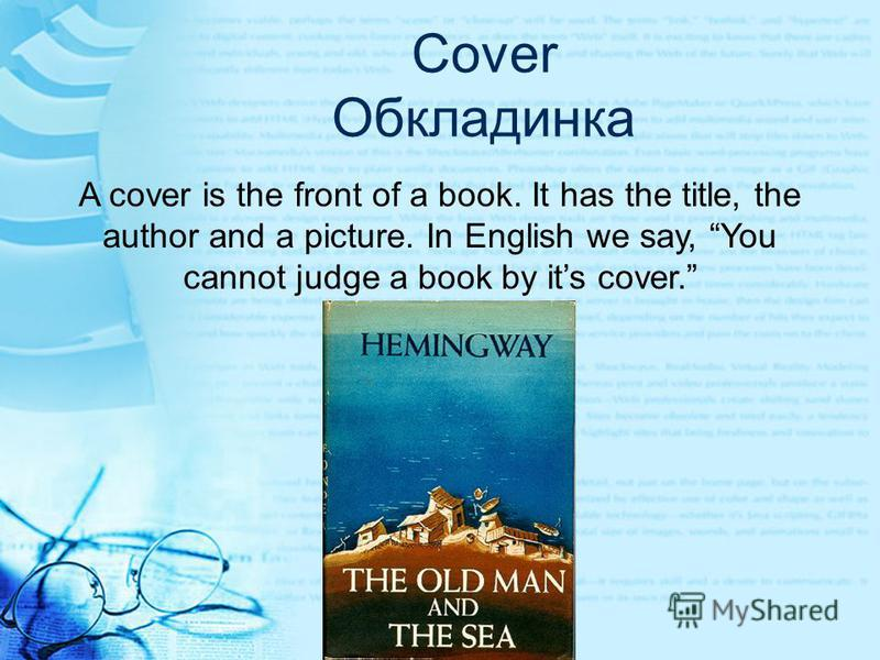 Cover Обкладинка A cover is the front of a book. It has the title, the author and a picture. In English we say, You cannot judge a book by its cover.