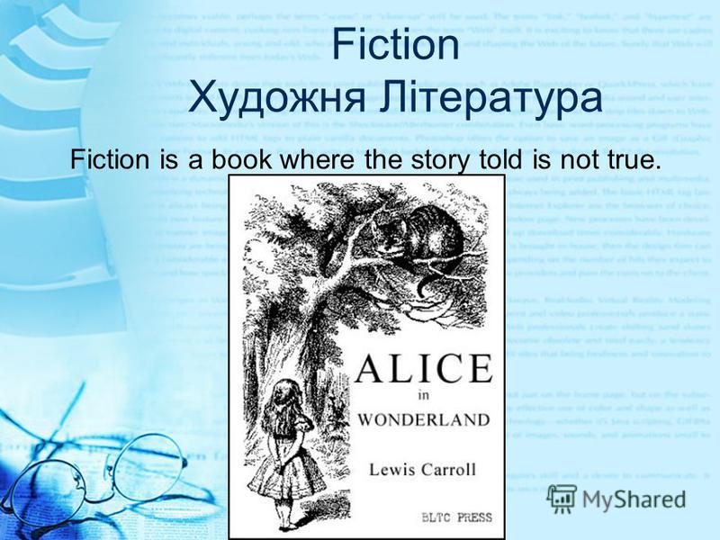 Fiction Художня Література Fiction is a book where the story told is not true.