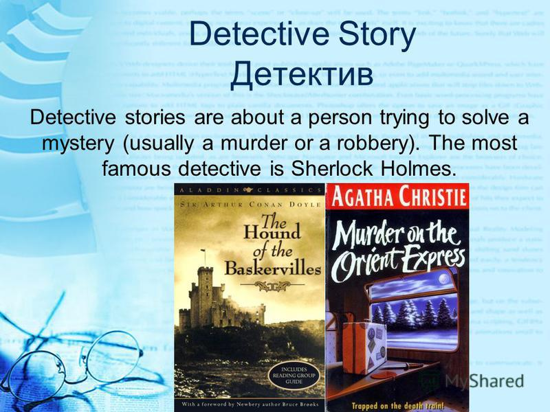 Detective Story Детектив Detective stories are about a person trying to solve a mystery (usually a murder or a robbery). The most famous detective is Sherlock Holmes.