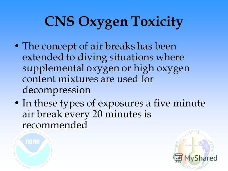 CNS Oxygen Toxicity The concept of air breaks has been extended to diving situations where supplemental oxygen or high oxygen content mixtures are used for decompression In these types of exposures a five minute air break every 20 minutes is recommen