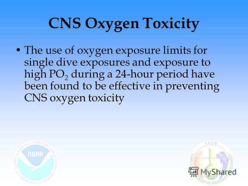 CNS Oxygen Toxicity The use of oxygen exposure limits for single dive exposures and exposure to high PO 2 during a 24-hour period have been found to be effective in preventing CNS oxygen toxicity