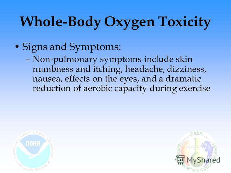 Whole-Body Oxygen Toxicity Signs and Symptoms: –Non-pulmonary symptoms include skin numbness and itching, headache, dizziness, nausea, effects on the eyes, and a dramatic reduction of aerobic capacity during exercise