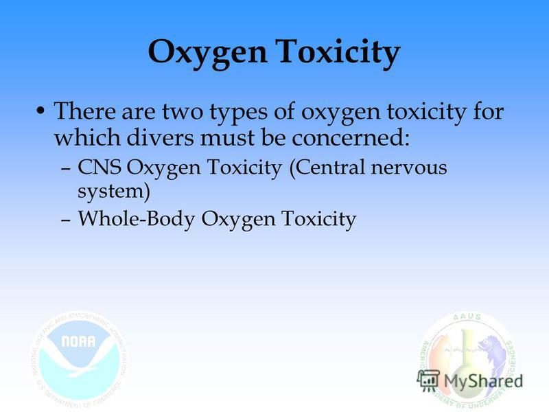Oxygen Toxicity There are two types of oxygen toxicity for which divers must be concerned: –CNS Oxygen Toxicity (Central nervous system) –Whole-Body Oxygen Toxicity