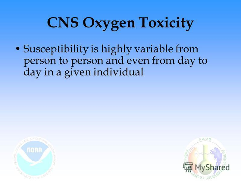 CNS Oxygen Toxicity Susceptibility is highly variable from person to person and even from day to day in a given individual