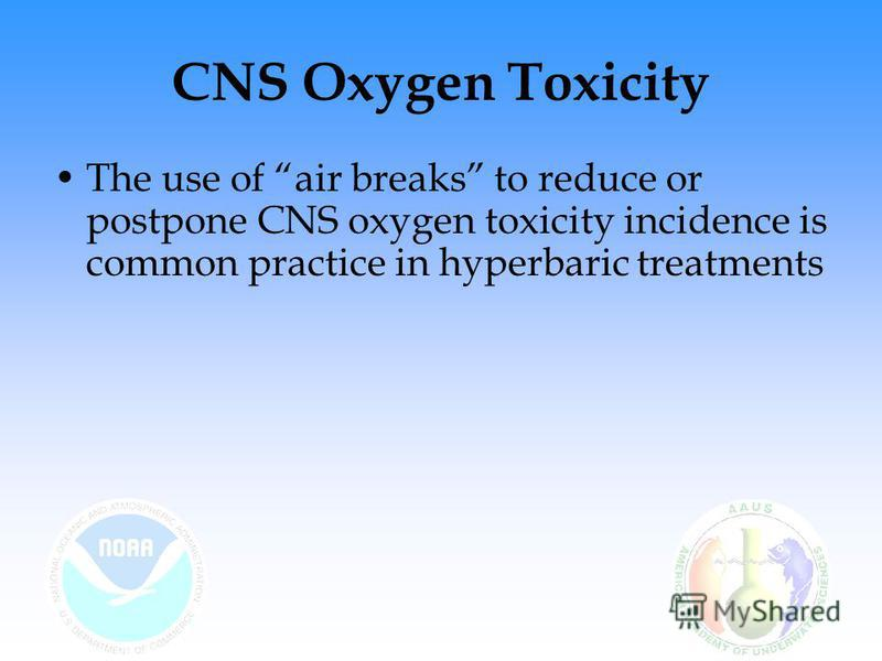 CNS Oxygen Toxicity The use of air breaks to reduce or postpone CNS oxygen toxicity incidence is common practice in hyperbaric treatments